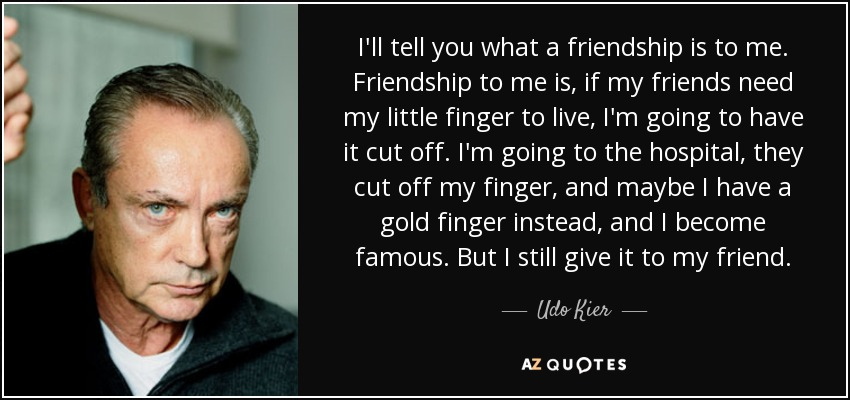 Udo Kier quote: I\'ll tell you what a friendship is to me ...
