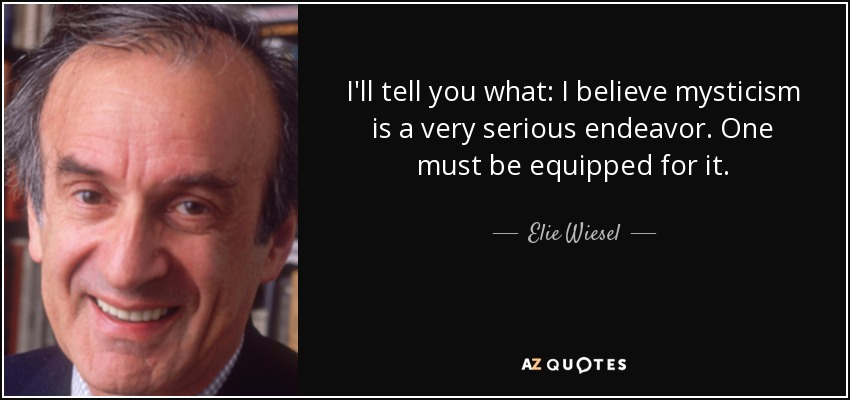 I'll tell you what: I believe mysticism is a very serious endeavor. One must be equipped for it. - Elie Wiesel