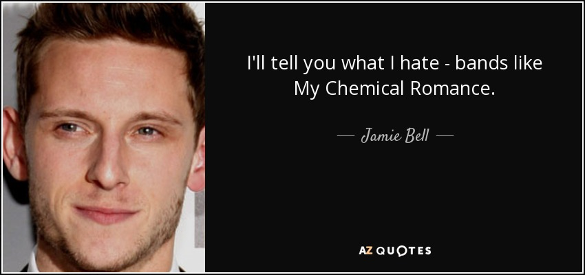 I'll tell you what I hate - bands like My Chemical Romance. - Jamie Bell