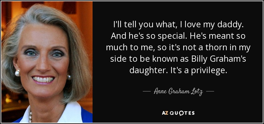 I'll tell you what, I love my daddy. And he's so special. He's meant so much to me, so it's not a thorn in my side to be known as Billy Graham's daughter. It's a privilege. - Anne Graham Lotz