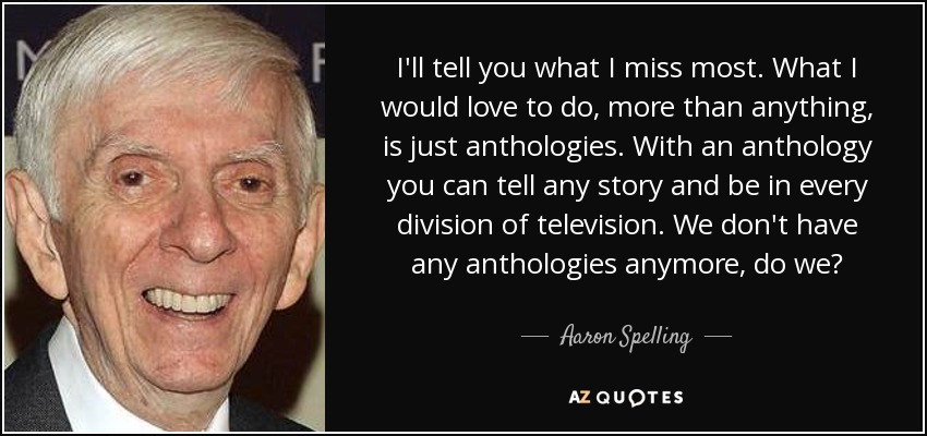 I'll tell you what I miss most. What I would love to do, more than anything, is just anthologies. With an anthology you can tell any story and be in every division of television. We don't have any anthologies anymore, do we? - Aaron Spelling