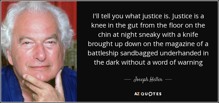I'll tell you what justice is. Justice is a knee in the gut from the floor on the chin at night sneaky with a knife brought up down on the magazine of a battleship sandbagged underhanded in the dark without a word of warning - Joseph Heller