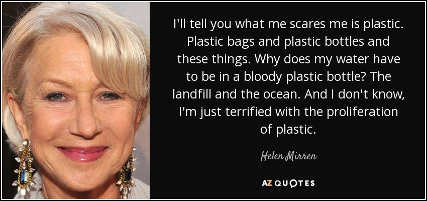 I'll tell you what me scares me is plastic. Plastic bags and plastic bottles and these things. Why does my water have to be in a bloody plastic bottle? The landfill and the ocean. And I don't know, I'm just terrified with the proliferation of plastic. - Helen Mirren