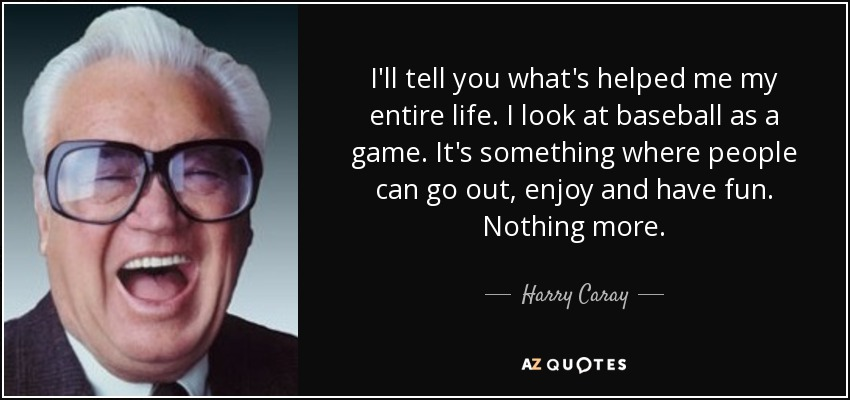 I'll tell you what's helped me my entire life. I look at baseball as a game. It's something where people can go out, enjoy and have fun. Nothing more. - Harry Caray
