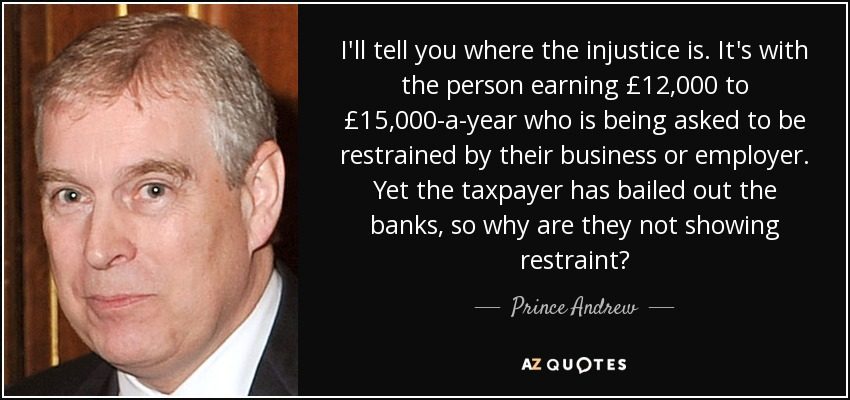 I'll tell you where the injustice is. It's with the person earning £12,000 to £15,000-a-year who is being asked to be restrained by their business or employer. Yet the taxpayer has bailed out the banks, so why are they not showing restraint? - Prince Andrew