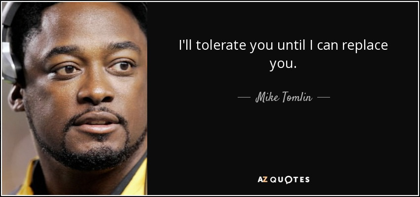 I'll tolerate you until I can replace you. - Mike Tomlin