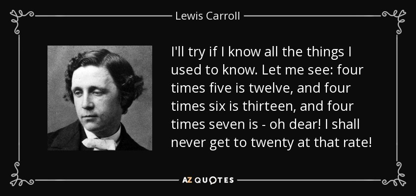 I'll try if I know all the things I used to know. Let me see: four times five is twelve, and four times six is thirteen, and four times seven is - oh dear! I shall never get to twenty at that rate! - Lewis Carroll