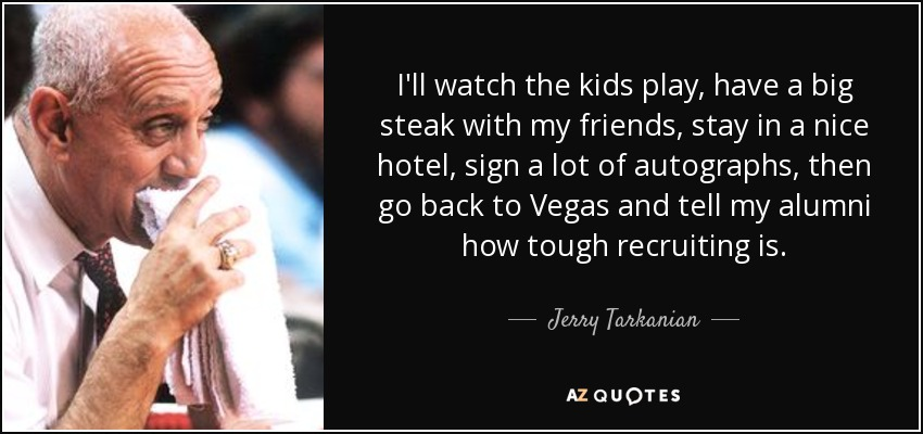I'll watch the kids play, have a big steak with my friends, stay in a nice hotel, sign a lot of autographs, then go back to Vegas and tell my alumni how tough recruiting is. - Jerry Tarkanian