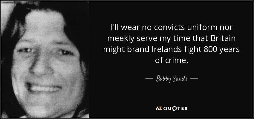 I'll wear no convicts uniform nor meekly serve my time that Britain might brand Irelands fight 800 years of crime. - Bobby Sands