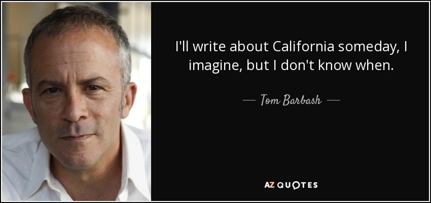I'll write about California someday, I imagine, but I don't know when. - Tom Barbash