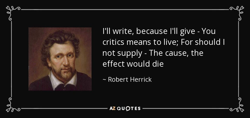 I'll write, because I'll give - You critics means to live; For should I not supply - The cause, the effect would die - Robert Herrick