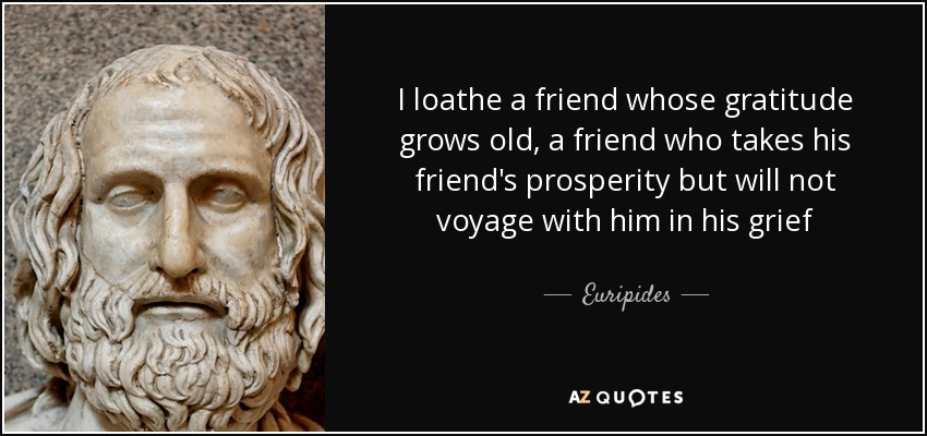 I loathe a friend whose gratitude grows old, a friend who takes his friend's prosperity but will not voyage with him in his grief - Euripides