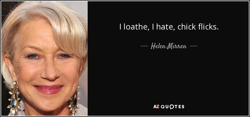 I loathe, I hate, chick flicks. - Helen Mirren
