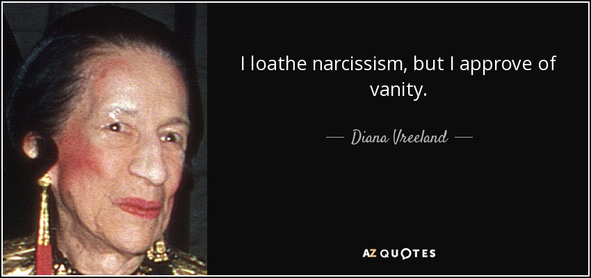 I loathe narcissism, but I approve of vanity. - Diana Vreeland