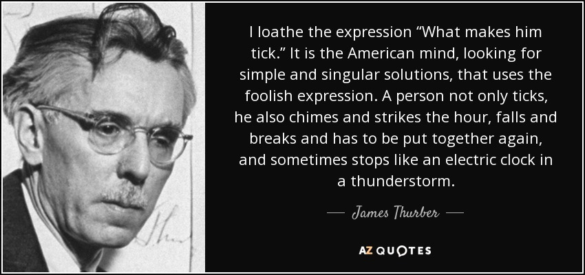 "I loathe the expression ""What makes him tick."" It is the American mind, looking for simple and singular solutions, that uses the foolish expression. A person not only ticks, he also chimes and strikes the hour, falls and breaks and has to be put together again, and sometimes stops like an electric clock in a thunderstorm. - James Thurber"
