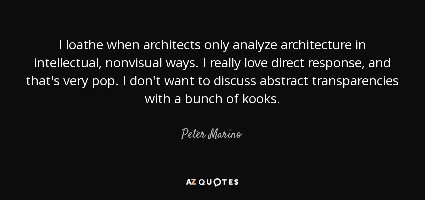 I loathe when architects only analyze architecture in intellectual, nonvisual ways. I really love direct response, and that's very pop. I don't want to discuss abstract transparencies with a bunch of kooks. - Peter Marino