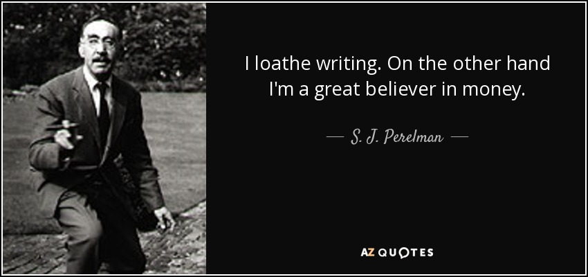 I loathe writing. On the other hand I'm a great believer in money. - S. J. Perelman
