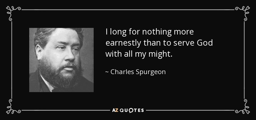 I long for nothing more earnestly than to serve God with all my might. - Charles Spurgeon