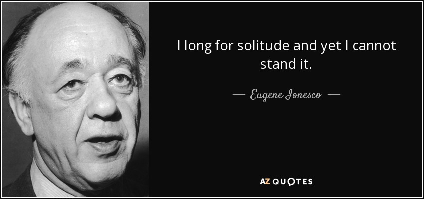 I long for solitude and yet I cannot stand it. - Eugene Ionesco