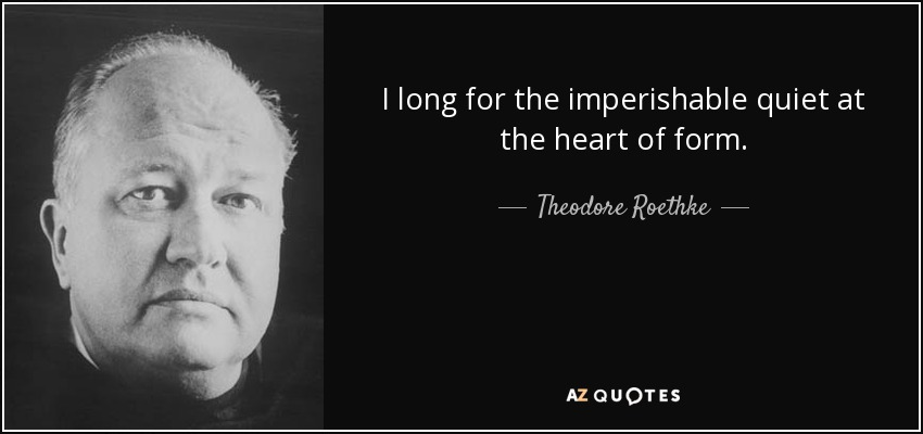 I long for the imperishable quiet at the heart of form. - Theodore Roethke