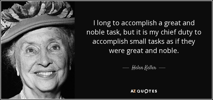 I long to accomplish a great and noble task, but it is my chief duty to accomplish small tasks as if they were great and noble. - Helen Keller