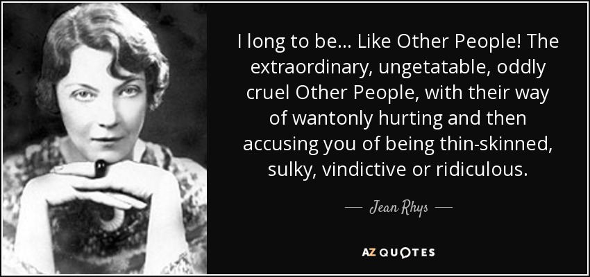 I long to be ... Like Other People! The extraordinary, ungetatable, oddly cruel Other People, with their way of wantonly hurting and then accusing you of being thin-skinned, sulky, vindictive or ridiculous. - Jean Rhys