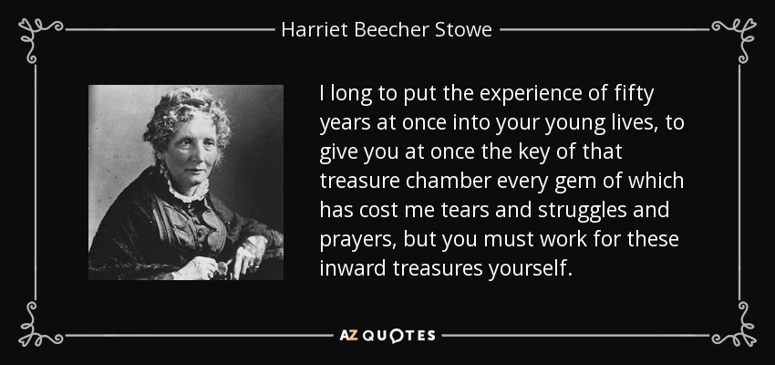 I long to put the experience of fifty years at once into your young lives, to give you at once the key of that treasure chamber every gem of which has cost me tears and struggles and prayers, but you must work for these inward treasures yourself. - Harriet Beecher Stowe