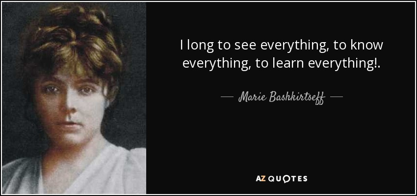 I long to see everything, to know everything, to learn everything!. - Marie Bashkirtseff