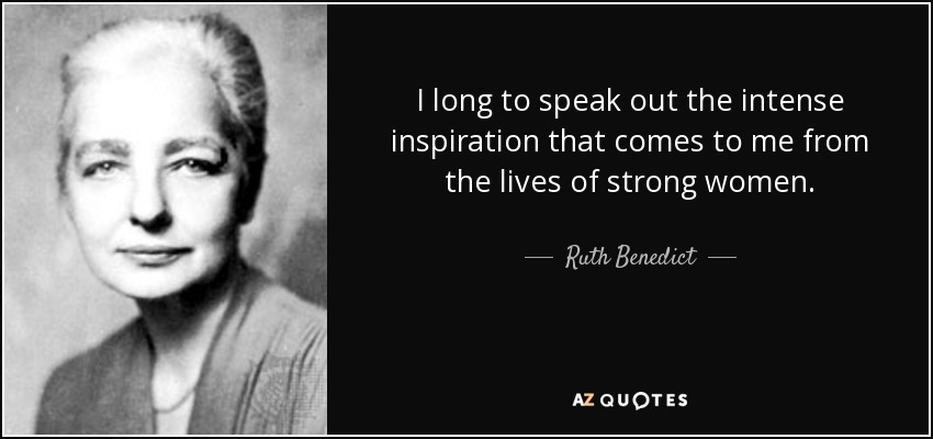 I long to speak out the intense inspiration that comes to me from the lives of strong women. - Ruth Benedict