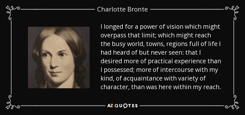 I longed for a power of vision which might overpass that limit; which might reach the busy world, towns, regions full of life I had heard of but never seen: that I desired more of practical experience than I possessed; more of intercourse with my kind, of acquaintance with variety of character, than was here within my reach. - Charlotte Bronte