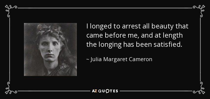 I longed to arrest all beauty that came before me, and at length the longing has been satisfied. - Julia Margaret Cameron