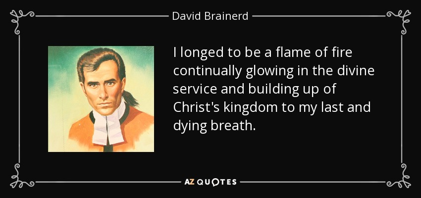 I longed to be a flame of fire continually glowing in the divine service and building up of Christ's kingdom to my last and dying breath. - David Brainerd