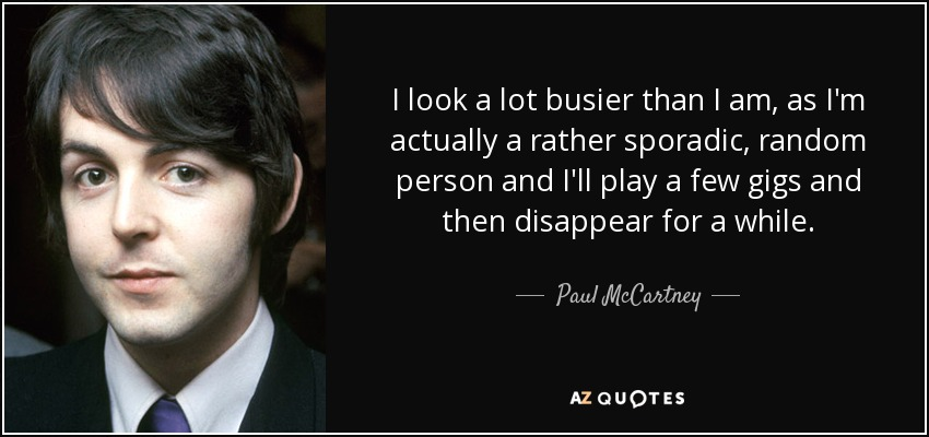 I look a lot busier than I am, as I'm actually a rather sporadic, random person and I'll play a few gigs and then disappear for a while. - Paul McCartney