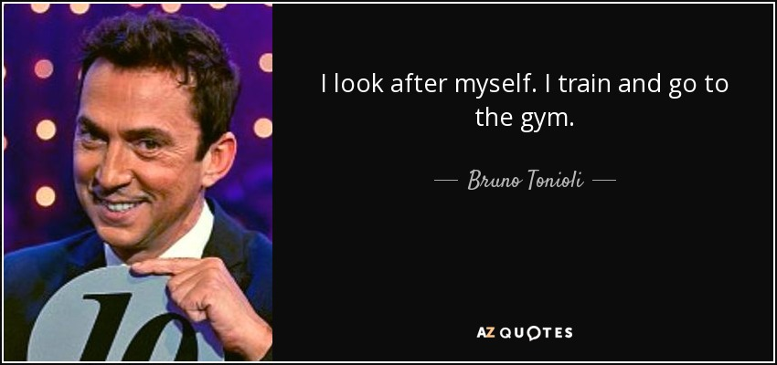 I look after myself. I train and go to the gym. - Bruno Tonioli