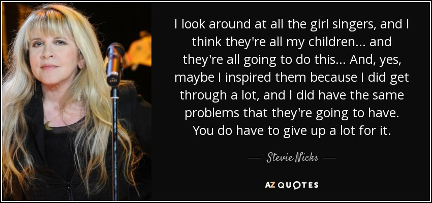I look around at all the girl singers, and I think they're all my children... and they're all going to do this... And, yes, maybe I inspired them because I did get through a lot, and I did have the same problems that they're going to have. You do have to give up a lot for it. - Stevie Nicks