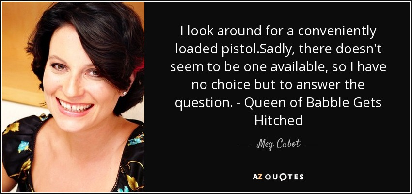 I look around for a conveniently loaded pistol.Sadly, there doesn't seem to be one available, so I have no choice but to answer the question. - Queen of Babble Gets Hitched - Meg Cabot