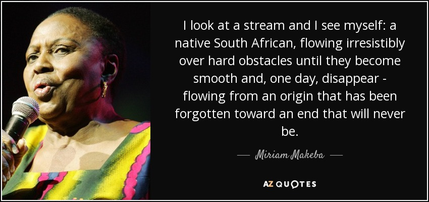 I look at a stream and I see myself: a native South African, flowing irresistibly over hard obstacles until they become smooth and, one day, disappear - flowing from an origin that has been forgotten toward an end that will never be. - Miriam Makeba