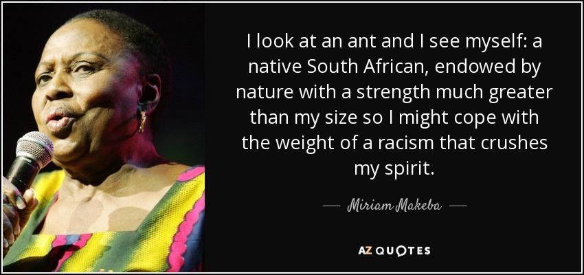 I look at an ant and I see myself: a native South African, endowed by nature with a strength much greater than my size so I might cope with the weight of a racism that crushes my spirit. - Miriam Makeba