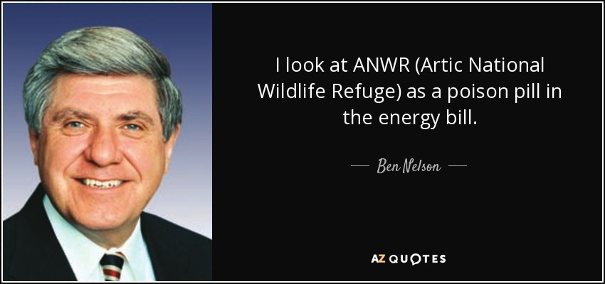 I look at ANWR (Artic National Wildlife Refuge) as a poison pill in the energy bill. - Ben Nelson