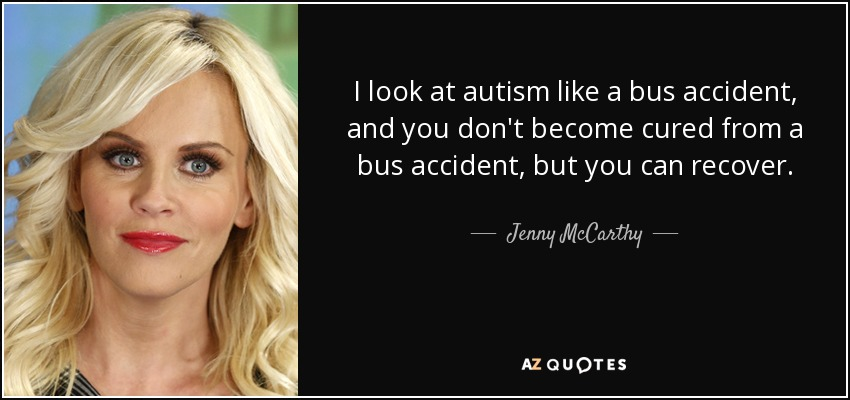 I look at autism like a bus accident, and you don't become cured from a bus accident, but you can recover. - Jenny McCarthy
