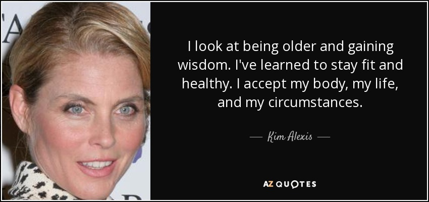 I look at being older and gaining wisdom. I've learned to stay fit and healthy. I accept my body, my life, and my circumstances. - Kim Alexis