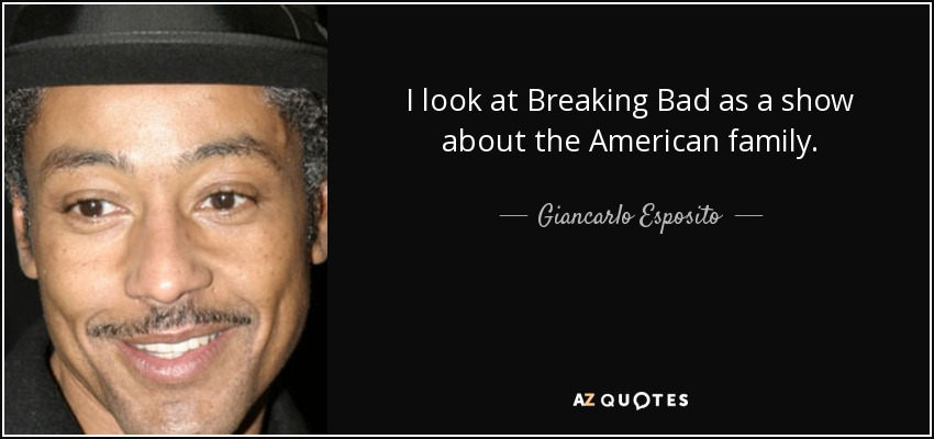 I look at Breaking Bad as a show about the American family. - Giancarlo Esposito