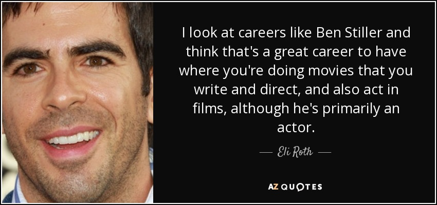 I look at careers like Ben Stiller and think that's a great career to have where you're doing movies that you write and direct, and also act in films, although he's primarily an actor. - Eli Roth
