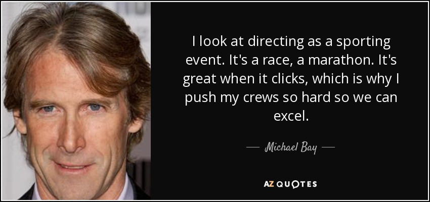 I look at directing as a sporting event. It's a race, a marathon. It's great when it clicks, which is why I push my crews so hard so we can excel. - Michael Bay