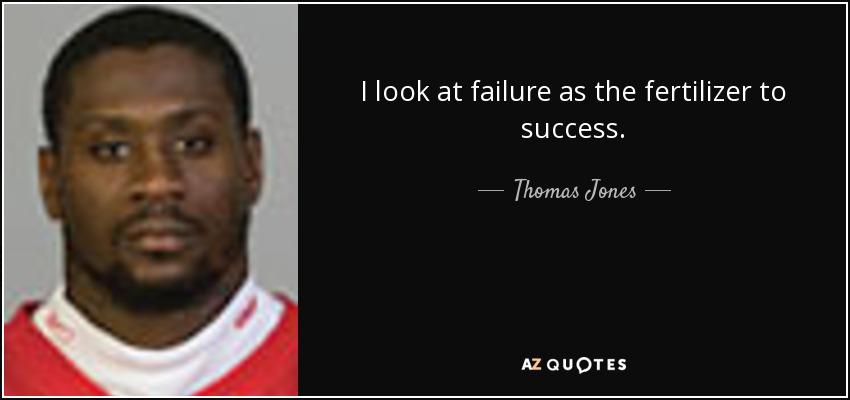 I look at failure as the fertilizer to success. - Thomas Jones