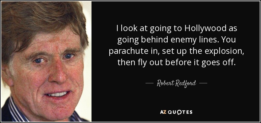 I look at going to Hollywood as going behind enemy lines. You parachute in, set up the explosion, then fly out before it goes off. - Robert Redford
