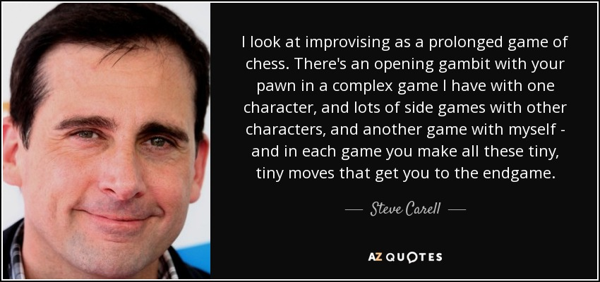 I look at improvising as a prolonged game of chess. There's an opening gambit with your pawn in a complex game I have with one character, and lots of side games with other characters, and another game with myself - and in each game you make all these tiny, tiny moves that get you to the endgame. - Steve Carell