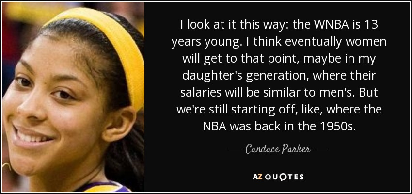 I look at it this way: the WNBA is 13 years young. I think eventually women will get to that point, maybe in my daughter's generation, where their salaries will be similar to men's. But we're still starting off, like, where the NBA was back in the 1950s. - Candace Parker