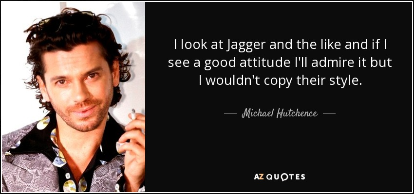 I look at Jagger and the like and if I see a good attitude I'll admire it but I wouldn't copy their style. - Michael Hutchence