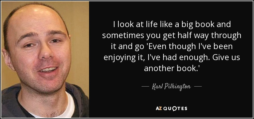 I look at life like a big book and sometimes you get half way through it and go 'Even though I've been enjoying it, I've had enough. Give us another book.' - Karl Pilkington